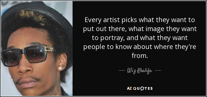 Every artist picks what they want to put out there, what image they want to portray, and what they want people to know about where they're from. - Wiz Khalifa