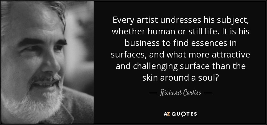 Every artist undresses his subject, whether human or still life. It is his business to find essences in surfaces, and what more attractive and challenging surface than the skin around a soul? - Richard Corliss