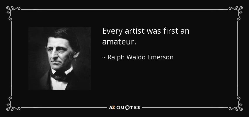 Every artist was first an amateur. - Ralph Waldo Emerson