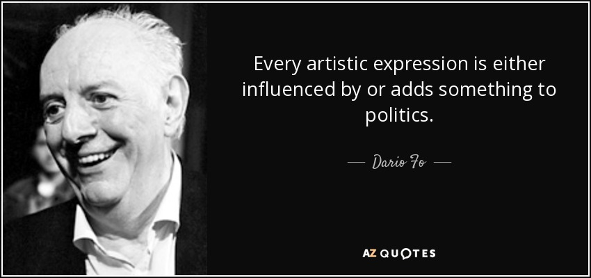 Every artistic expression is either influenced by or adds something to politics. - Dario Fo