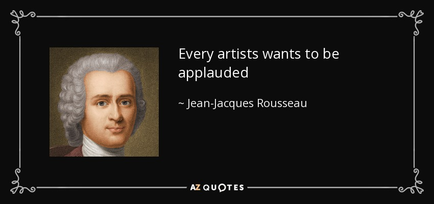 Every artists wants to be applauded - Jean-Jacques Rousseau