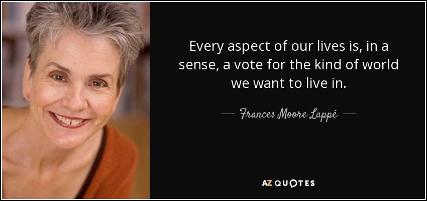 Every aspect of our lives is, in a sense, a vote for the kind of world we want to live in. - Frances Moore Lappé