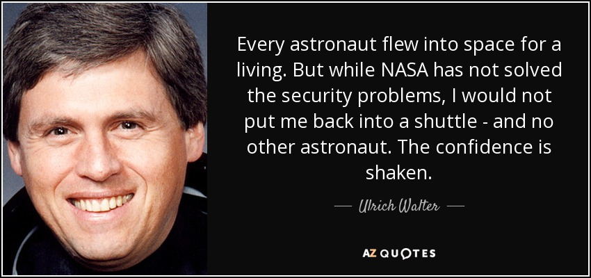 Every astronaut flew into space for a living. But while NASA has not solved the security problems, I would not put me back into a shuttle - and no other astronaut. The confidence is shaken. - Ulrich Walter
