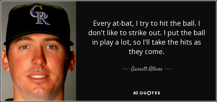 Every at-bat, I try to hit the ball. I don't like to strike out. I put the ball in play a lot, so I'll take the hits as they come. - Garrett Atkins