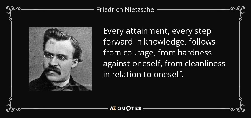 Every attainment, every step forward in knowledge, follows from courage, from hardness against oneself, from cleanliness in relation to oneself. - Friedrich Nietzsche