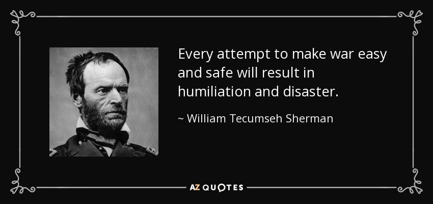 Every attempt to make war easy and safe will result in humiliation and disaster. - William Tecumseh Sherman
