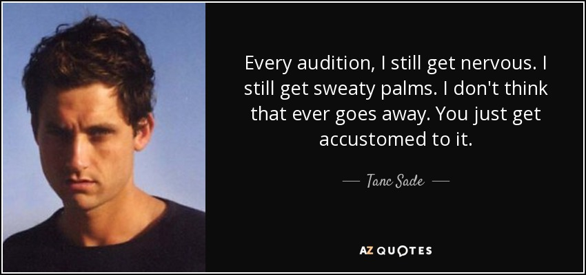 Every audition, I still get nervous. I still get sweaty palms. I don't think that ever goes away. You just get accustomed to it. - Tanc Sade
