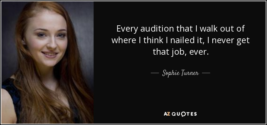 Every audition that I walk out of where I think I nailed it, I never get that job, ever. - Sophie Turner