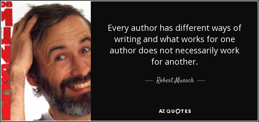 Every author has different ways of writing and what works for one author does not necessarily work for another. - Robert Munsch