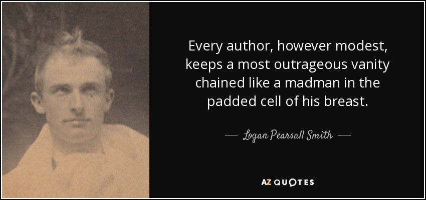 Every author, however modest, keeps a most outrageous vanity chained like a madman in the padded cell of his breast. - Logan Pearsall Smith