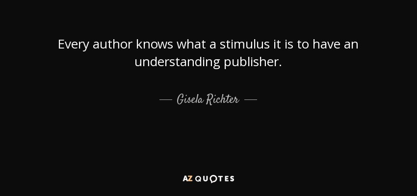 Every author knows what a stimulus it is to have an understanding publisher. - Gisela Richter