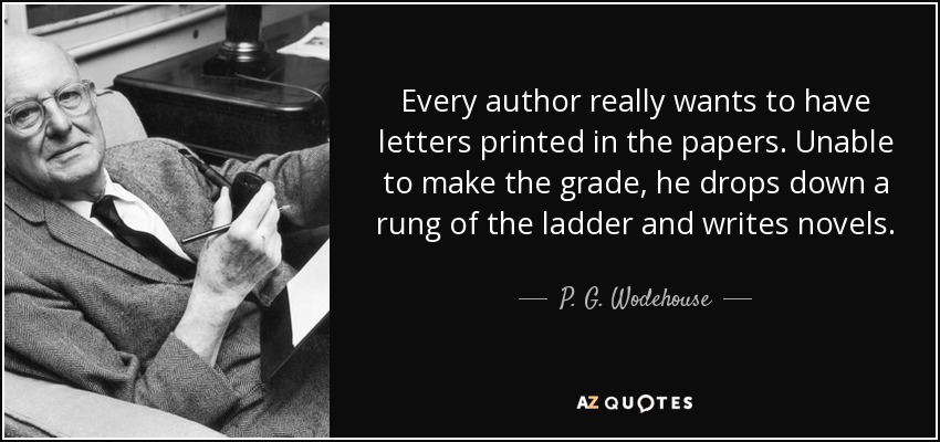 Every author really wants to have letters printed in the papers. Unable to make the grade, he drops down a rung of the ladder and writes novels. - P. G. Wodehouse