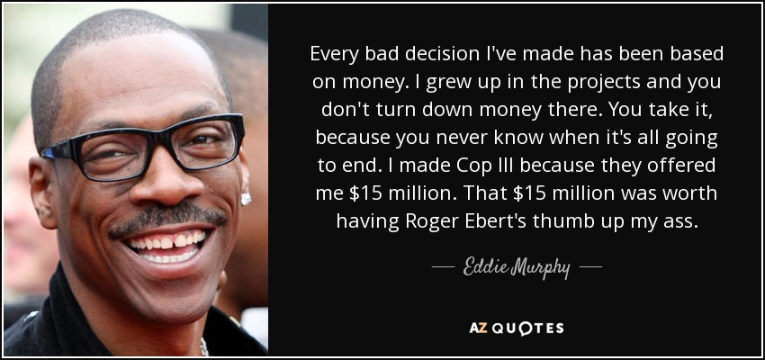 Every bad decision I've made has been based on money. I grew up in the projects and you don't turn down money there. You take it, because you never know when it's all going to end. I made Cop III because they offered me $15 million. That $15 million was worth having Roger Ebert's thumb up my ass. - Eddie Murphy