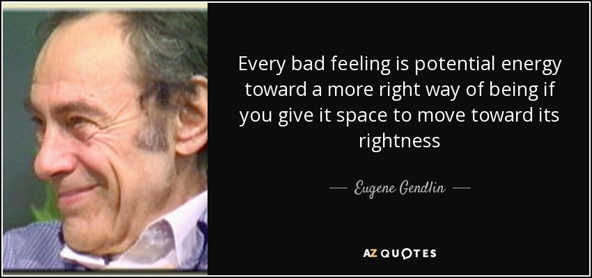 Every bad feeling is potential energy toward a more right way of being if you give it space to move toward its rightness - Eugene Gendlin