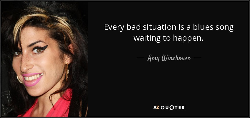 Every bad situation is a blues song waiting to happen. - Amy Winehouse