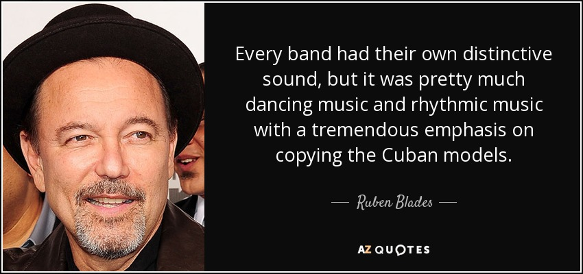 Every band had their own distinctive sound, but it was pretty much dancing music and rhythmic music with a tremendous emphasis on copying the Cuban models. - Ruben Blades