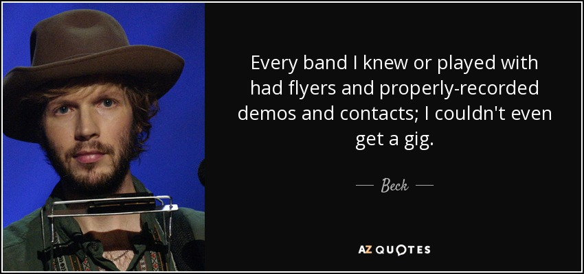 Every band I knew or played with had flyers and properly-recorded demos and contacts; I couldn't even get a gig. - Beck