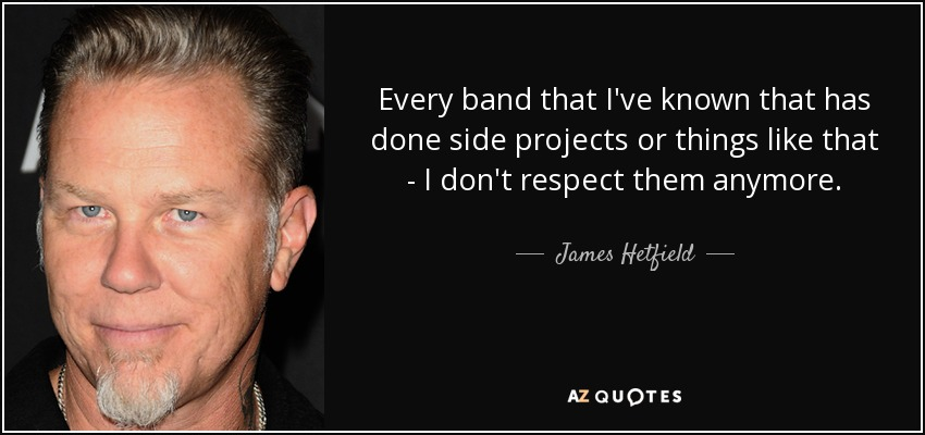 Every band that I've known that has done side projects or things like that - I don't respect them anymore. - James Hetfield