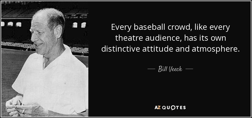 Every baseball crowd, like every theatre audience, has its own distinctive attitude and atmosphere. - Bill Veeck