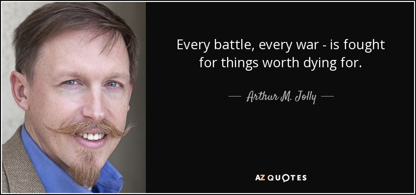 Every battle, every war - is fought for things worth dying for. - Arthur M. Jolly