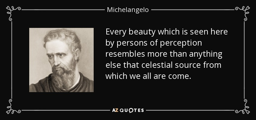 Every beauty which is seen here by persons of perception resembles more than anything else that celestial source from which we all are come. - Michelangelo