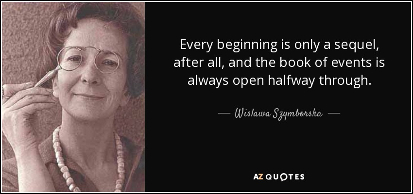 Every beginning is only a sequel, after all, and the book of events is always open halfway through. - Wislawa Szymborska