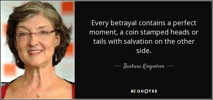 Every betrayal contains a perfect moment, a coin stamped heads or tails with salvation on the other side. - Barbara Kingsolver