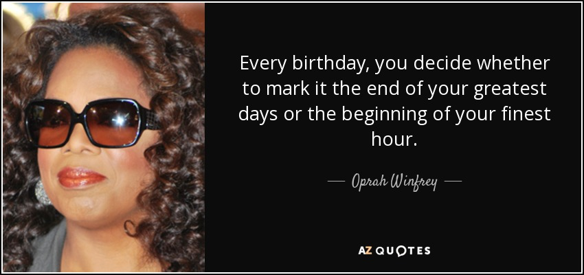 Every birthday, you decide whether to mark it the end of your greatest days or the beginning of your finest hour. - Oprah Winfrey