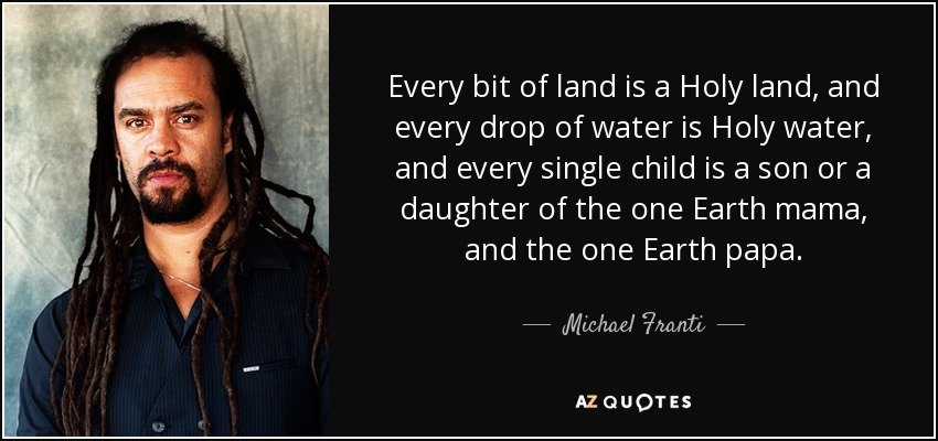 Every bit of land is a Holy land, and every drop of water is Holy water, and every single child is a son or a daughter of the one Earth mama, and the one Earth papa. - Michael Franti