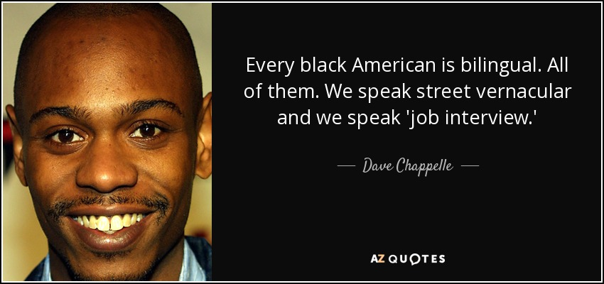 Every black American is bilingual. All of them. We speak street vernacular and we speak 'job interview.' - Dave Chappelle