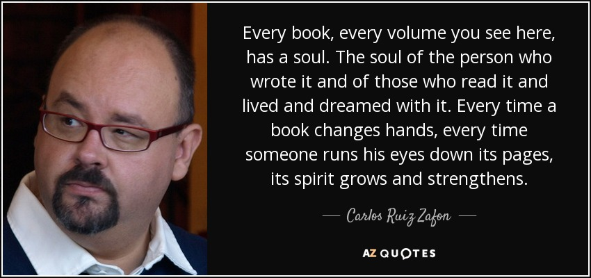 Every book, every volume you see here, has a soul. The soul of the person who wrote it and of those who read it and lived and dreamed with it. Every time a book changes hands, every time someone runs his eyes down its pages, its spirit grows and strengthens. - Carlos Ruiz Zafon