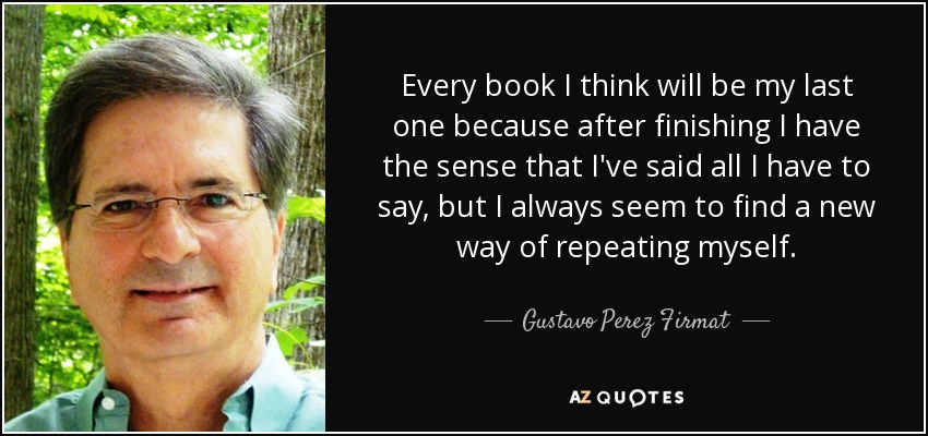 Every book I think will be my last one because after finishing I have the sense that I've said all I have to say, but I always seem to find a new way of repeating myself. - Gustavo Perez Firmat