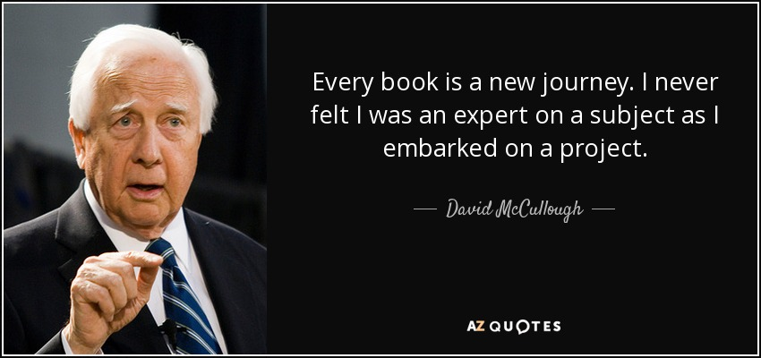 Every book is a new journey. I never felt I was an expert on a subject as I embarked on a project. - David McCullough