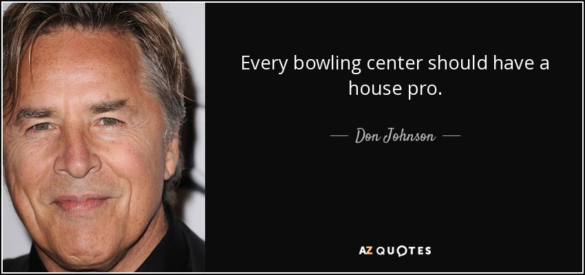 Every bowling center should have a house pro. - Don Johnson