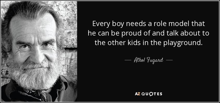 Every boy needs a role model that he can be proud of and talk about to the other kids in the playground. - Athol Fugard