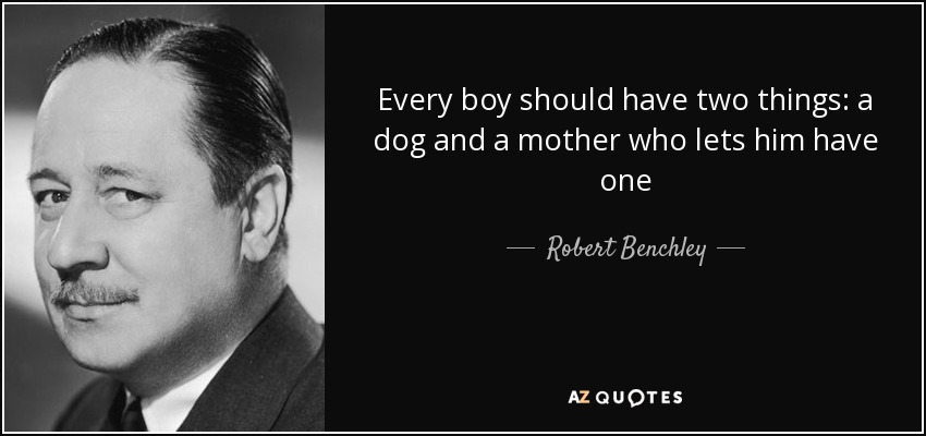 Every boy should have two things: a dog and a mother who lets him have one - Robert Benchley