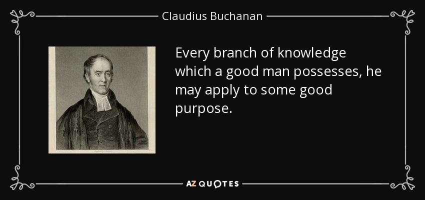 Every branch of knowledge which a good man possesses, he may apply to some good purpose. - Claudius Buchanan