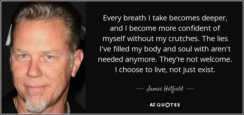 Every breath I take becomes deeper, and I become more confident of myself without my crutches. The lies I've filled my body and soul with aren't needed anymore. They're not welcome. I choose to live, not just exist. - James Hetfield