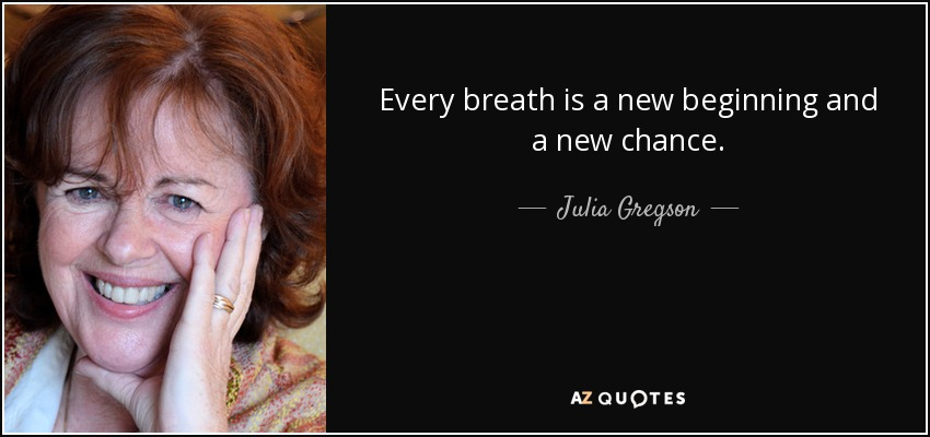 Every breath is a new beginning and a new chance. - Julia Gregson
