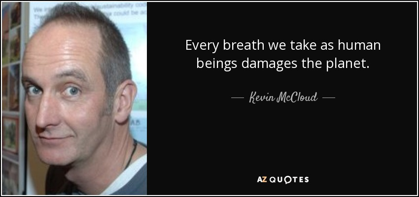 Every breath we take as human beings damages the planet. - Kevin McCloud