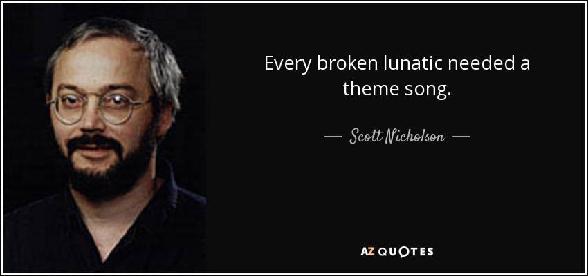 Every broken lunatic needed a theme song. - Scott Nicholson