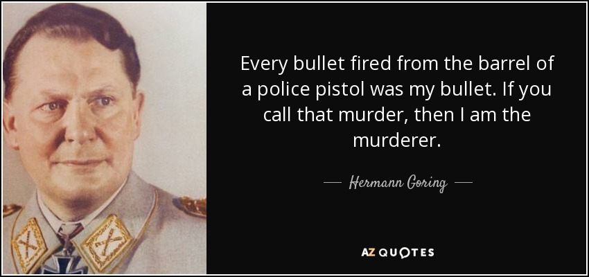 Every bullet fired from the barrel of a police pistol was my bullet. If you call that murder, then I am the murderer. - Hermann Goring