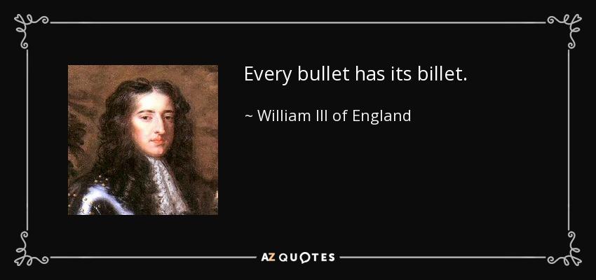 Every bullet has its billet. - William III of England