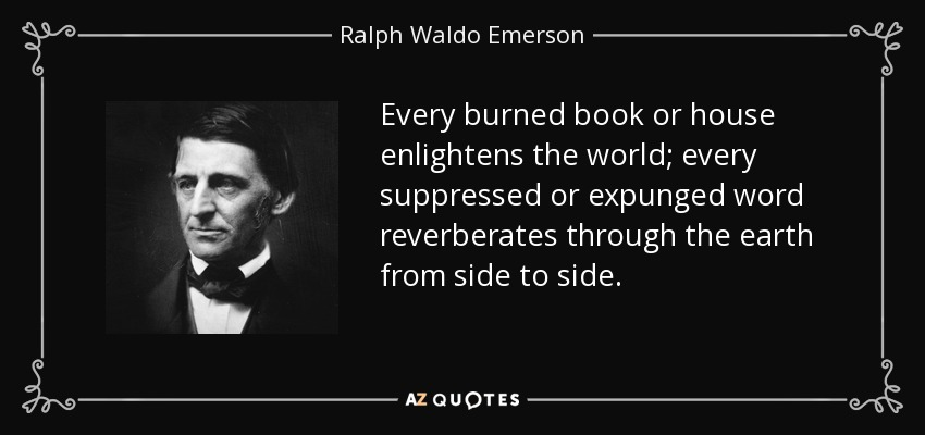 Every burned book or house enlightens the world; every suppressed or expunged word reverberates through the earth from side to side. - Ralph Waldo Emerson
