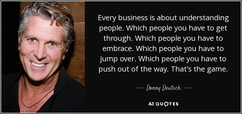 Every business is about understanding people. Which people you have to get through. Which people you have to embrace. Which people you have to jump over. Which people you have to push out of the way. That's the game. - Donny Deutsch