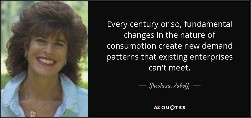 Every century or so, fundamental changes in the nature of consumption create new demand patterns that existing enterprises can't meet. - Shoshana Zuboff