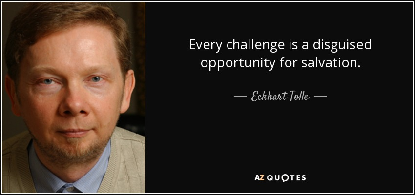 Every challenge is a disguised opportunity for salvation. - Eckhart Tolle