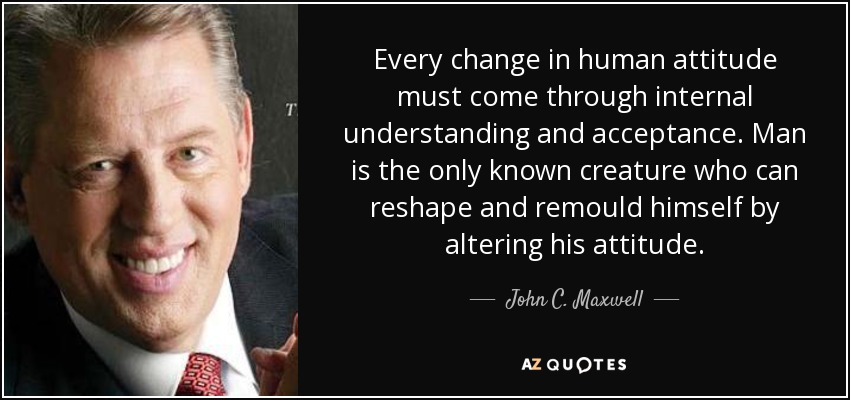 Every change in human attitude must come through internal understanding and acceptance. Man is the only known creature who can reshape and remould himself by altering his attitude. - John C. Maxwell