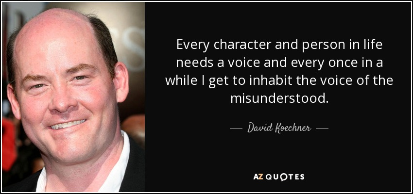 Every character and person in life needs a voice and every once in a while I get to inhabit the voice of the misunderstood. - David Koechner