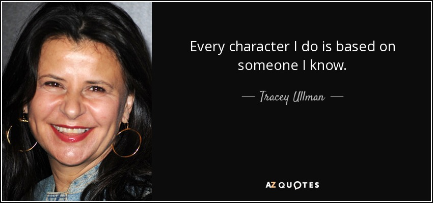 Every character I do is based on someone I know. - Tracey Ullman